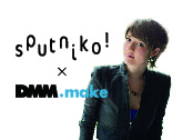 Sputniko! × DMM.make